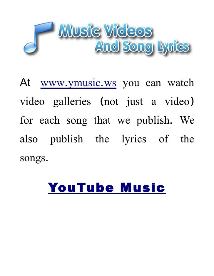 At www.ymusic.ws you can watch video galleries (not just a video) for each song that we publish. We also     publish   the...
