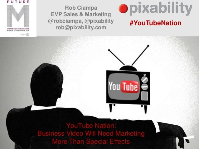 Rob Ciampa    EVP Sales & Marketing   @robciampa, @pixability   #YouTubeNation     rob@pixability.com         YouTube Nati...