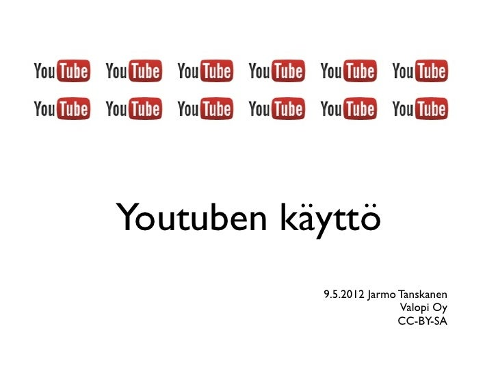 Youtuben käyttö           9.5.2012 Jarmo Tanskanen                          Valopi Oy                          CC-BY-SA