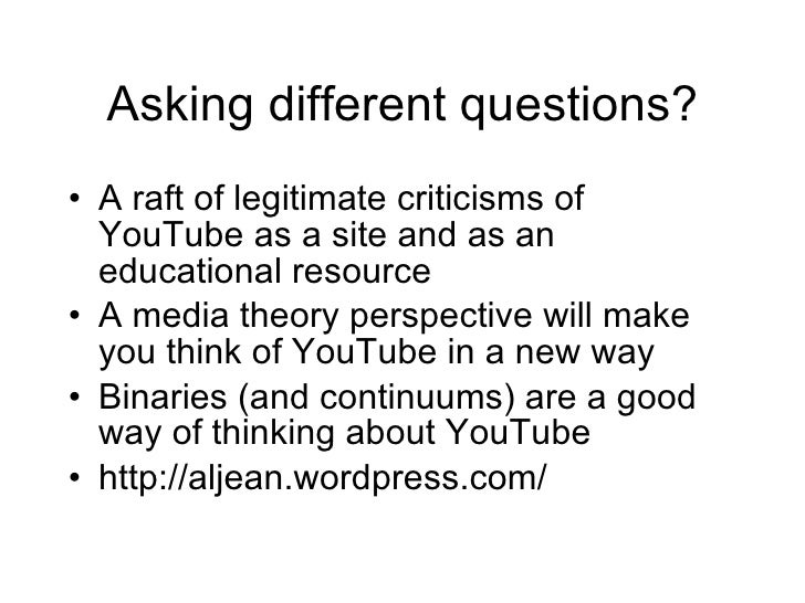 Asking different questions? <ul><li>A raft of legitimate criticisms of YouTube as a site and as an educational resource </...