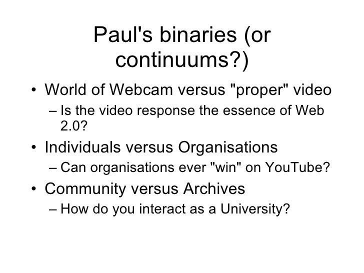 Paul's binaries (or continuums?) <ul><li>World of Webcam versus &quot;proper&quot; video </li></ul><ul><ul><li>Is the vide...