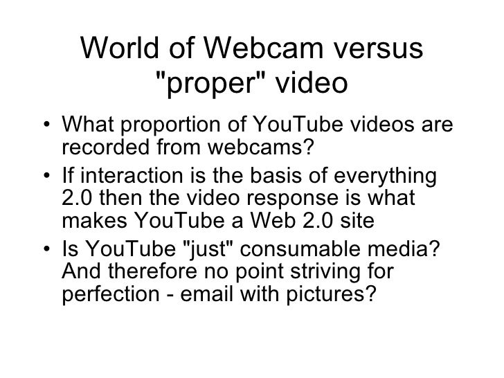 World of Webcam versus &quot;proper&quot; video <ul><li>What proportion of YouTube videos are recorded from webcams? </li>...