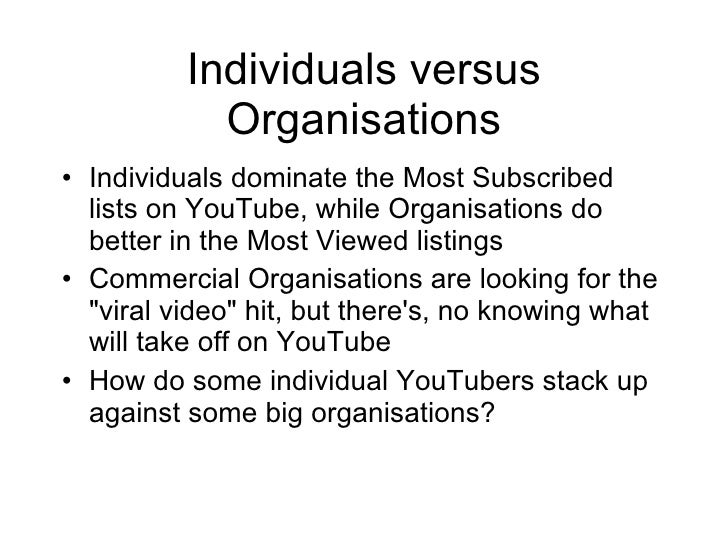 Individuals versus Organisations <ul><li>Individuals dominate the Most Subscribed lists on YouTube, while Organisations do...