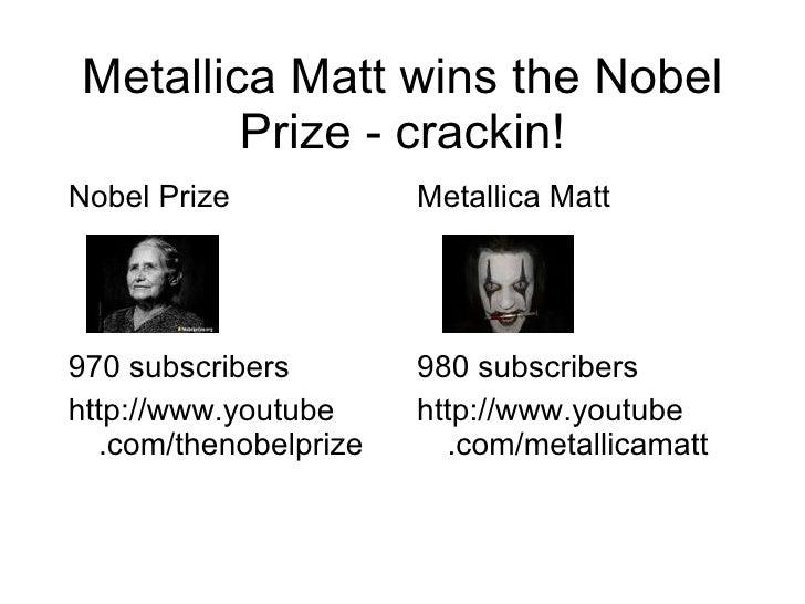 Metallica Matt wins the Nobel Prize - crackin! <ul><li>Nobel Prize </li></ul><ul><li>970 subscribers </li></ul><ul><li>htt...