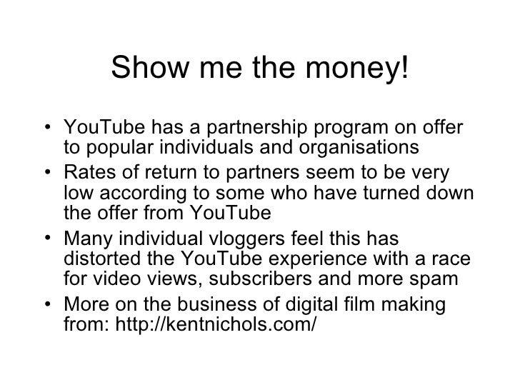 Show me the money! <ul><li>YouTube has a partnership program on offer to popular individuals and organisations </li></ul><...