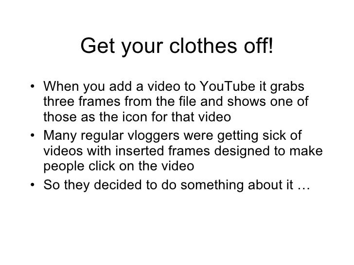 Get your clothes off! <ul><li>When you add a video to YouTube it grabs three frames from the file and shows one of those a...