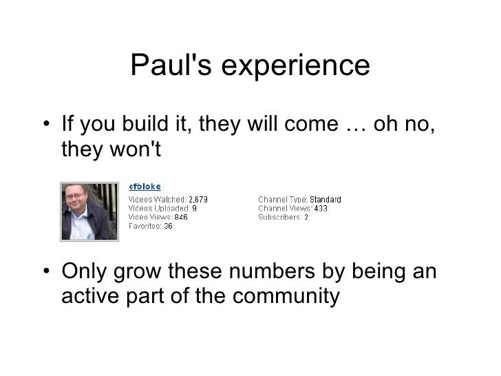 Paul's experience <ul><li>If you build it, they will come … oh no, they won't </li></ul><ul><li>Only grow these numbers by...