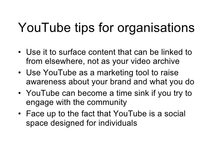 YouTube tips for organisations <ul><li>Use it to surface content that can be linked to from elsewhere, not as your video a...