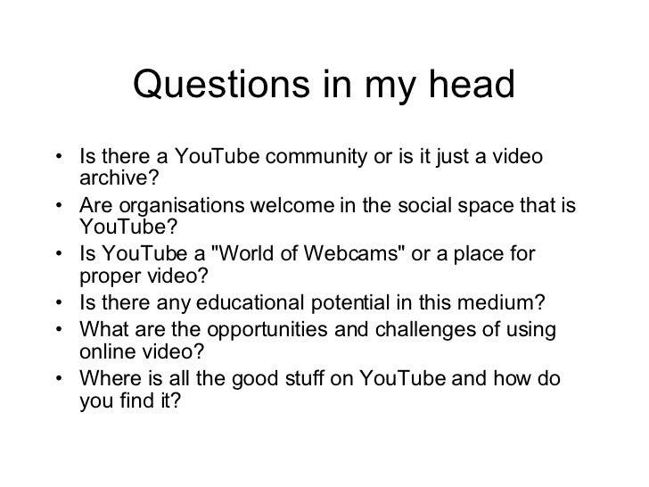 Questions in my head <ul><li>Is there a YouTube community or is it just a video archive? </li></ul><ul><li>Are organisatio...