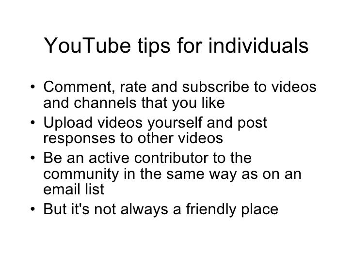 YouTube tips for individuals <ul><li>Comment, rate and subscribe to videos and channels that you like </li></ul><ul><li>Up...