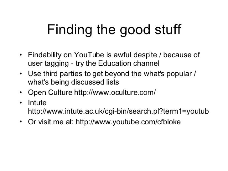 Finding the good stuff <ul><li>Findability on YouTube is awful despite / because of user tagging - try the Education chann...