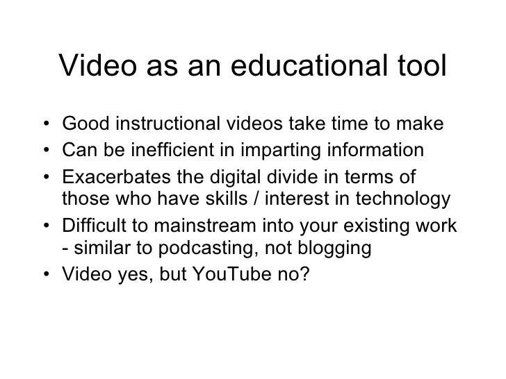 Video as an educational tool <ul><li>Good instructional videos take time to make </li></ul><ul><li>Can be inefficient in i...