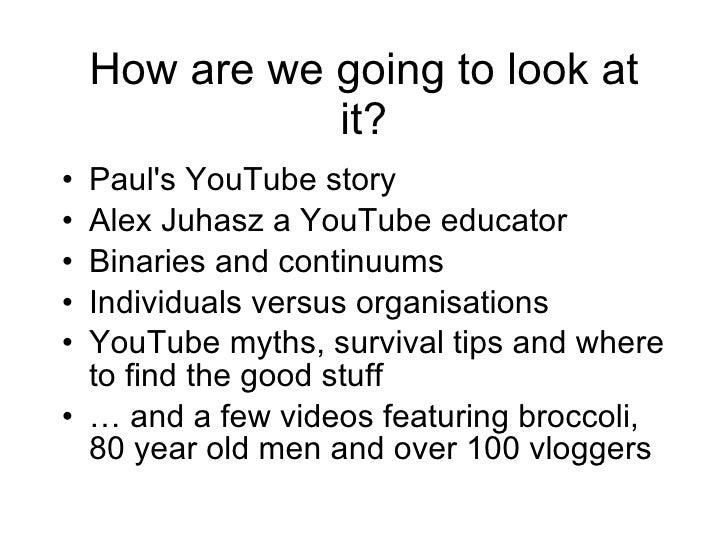 How are we going to look at it? <ul><li>Paul's YouTube story </li></ul><ul><li>Alex Juhasz a YouTube educator </li></ul><u...