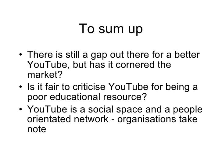 To sum up <ul><li>There is still a gap out there for a better YouTube, but has it cornered the market? </li></ul><ul><li>I...