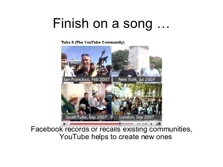 Finish on a song … <ul><li>Facebook records or recalls existing communities, YouTube helps to create new ones </li></ul>