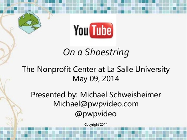 On a Shoestring The Nonprofit Center at La Salle University May 09, 2014 Presented by: Michael Schweisheimer Michael@pwpvi...