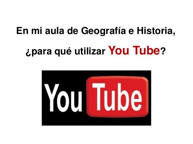 En mi aula de Geografía e Historia,  ¿para qué utilizar You   Tube?