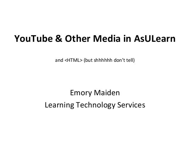 YouTube & Other Media in AsULearn and <HTML> (but shhhhhh don't tell) Emory Maiden Learning Technology Services