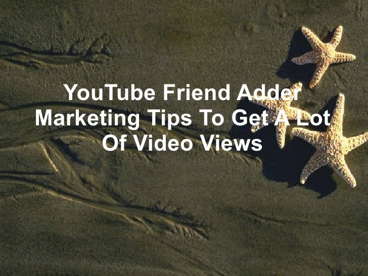 YouTube Friend Adder Marketing Tips To Get A Lot Of Video Views