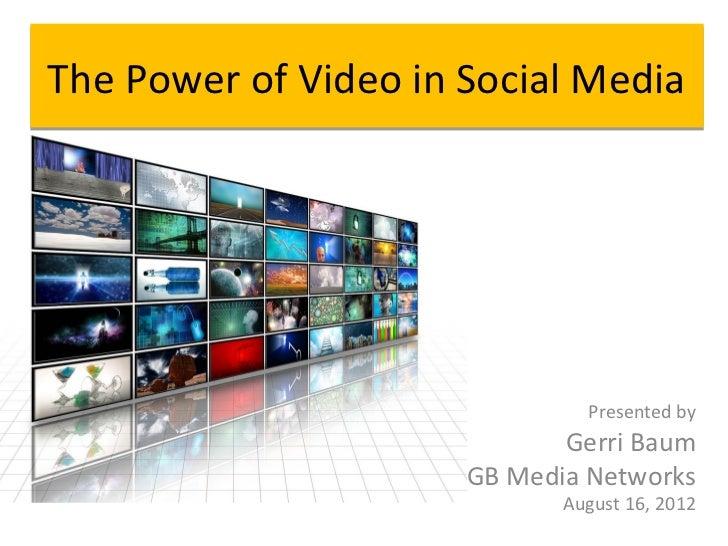 The Power of Video in Social Media                               Presented by                             Gerri Baum      ...