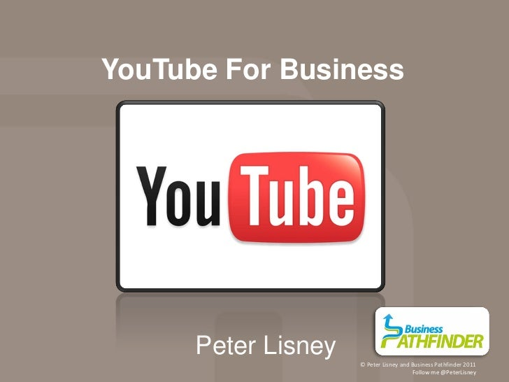 YouTube For Business      Peter Lisney                     © Peter Lisney and Business Pathfinder 2011                    ...