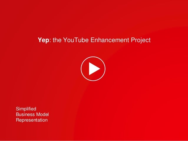 Yep: the YouTube Enhancement Project  Simplified  Business Model  Representation