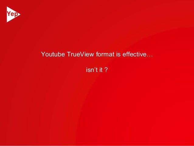 Youtube TrueView format is effective…  isn't it ?  Yep