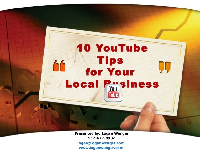 10 YouTube     Tips   for YourLocal Business Presented by: Logan Wenger       917-677-9937            LOGO  logan@loganwen...