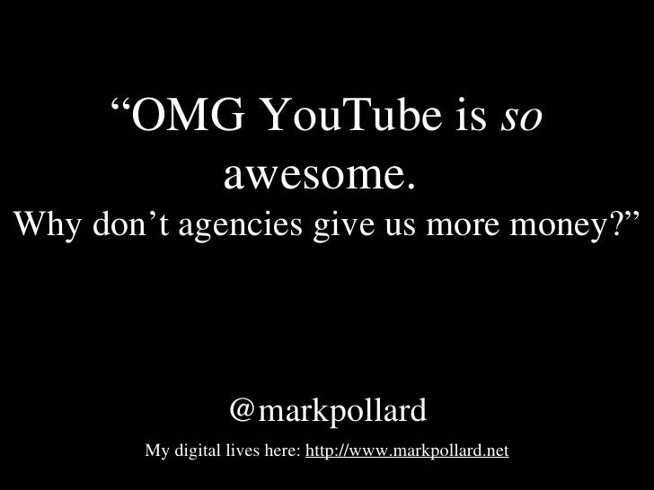 """ OMG YouTube is  so  awesome.  Why don't agencies give us more money?"" @markpollard My digital lives here:  http://www.ma..."