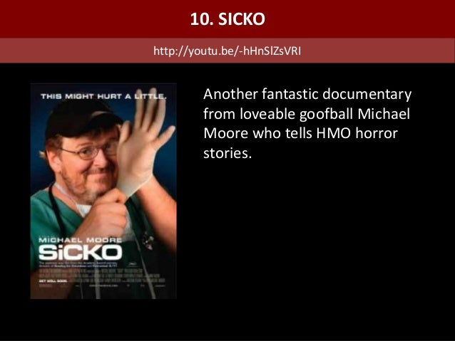 Another fantastic documentary from loveable goofball Michael Moore who tells HMO horror stories. 10. SICKO http://youtu.be...
