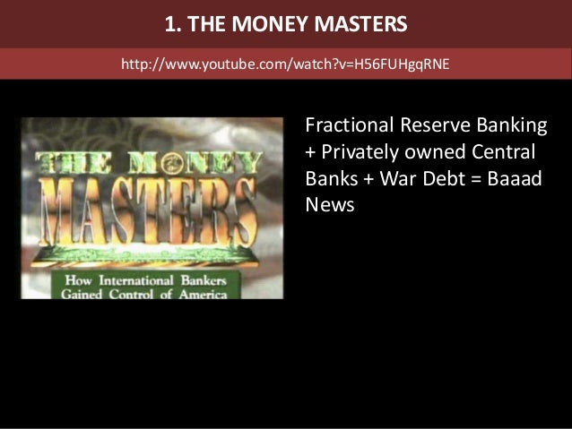 Fractional Reserve Banking + Privately owned Central Banks + War Debt = Baaad News 1. THE MONEY MASTERS http://www.youtube...