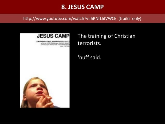 The training of Christian terrorists. 'nuff said. 8. JESUS CAMP http://www.youtube.com/watch?v=6RNfL6IVWCE (trailer only)