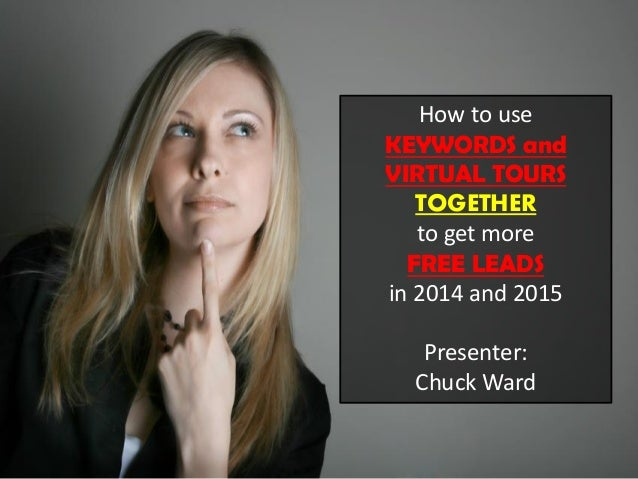 How to use KEYWORDS and VIRTUAL TOURS TOGETHER to get more FREE LEADS in 2014 and 2015 Presenter: Chuck Ward