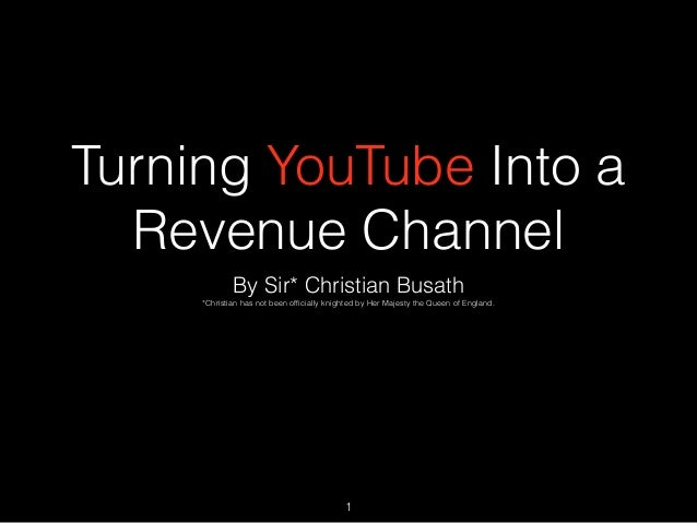 Turning YouTube Into a Revenue Channel By Sir* Christian Busath *Christian has not been officially knighted by Her Majesty ...