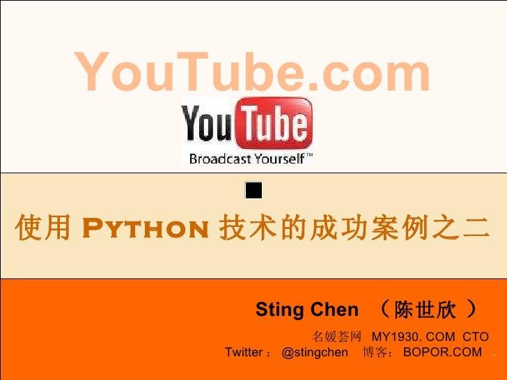 . YouTube.com Sting Chen  ( 陈世欣   ) 使用 Python 技术的成功案例之二 名媛荟网  MY1930. COM  CTO Twitter : @stingchen  博客: BOPOR.COM