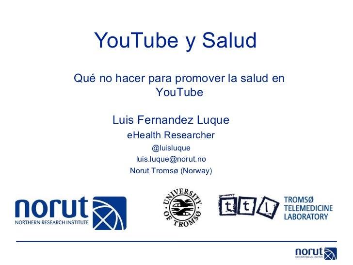 YouTube y Salud Luis Fernandez Luque eHealth Researcher @luisluque [email_address] Norut Tromsø (Norway) Qué no hacer para...