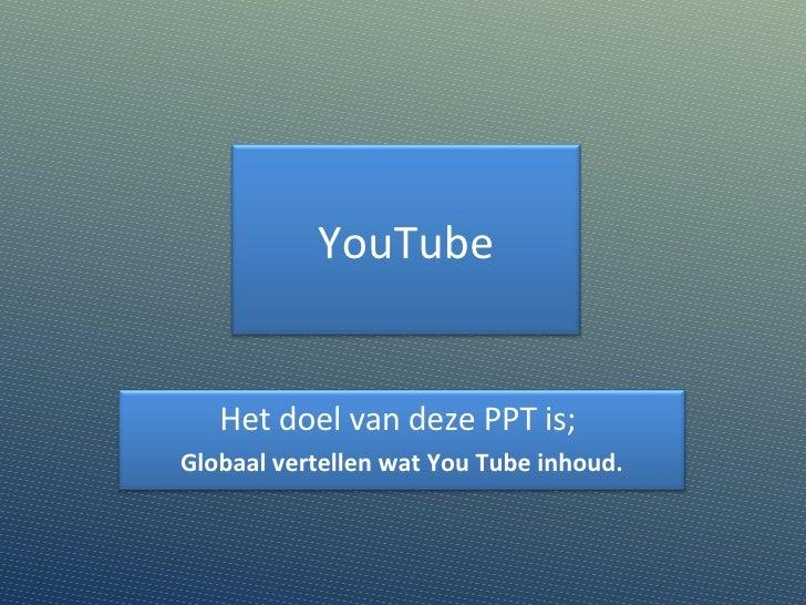 YouTube Het doel van deze PPT is;  Globaal vertellen wat You Tube inhoud.