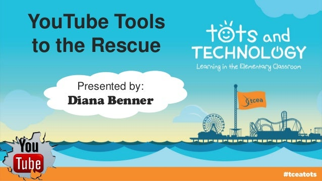 YouTube Tools to the Rescue Presented by: Diana Benner