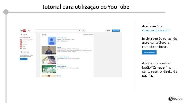 Tutorial para utilização do YouTube  Aceda ao Site:  www.youtube.com  Inicie a sessão utilizando  a sua conta Google,  cli...