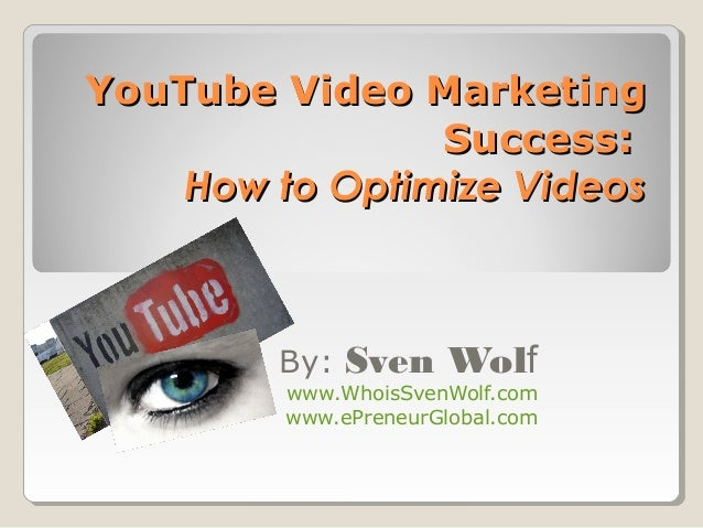 YouTube Video MarketingYouTube Video Marketing SuccessSuccess:: How to Optimize VideosHow to Optimize Videos By: Sven Wolf...