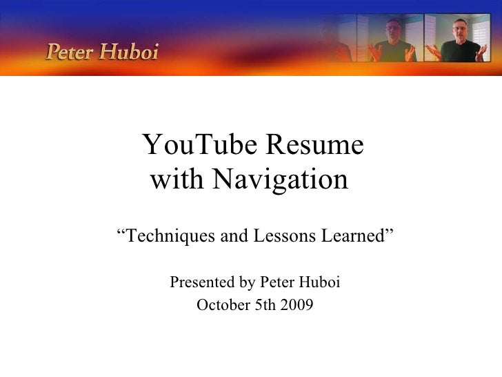 """YouTube Resume with Navigation  """" Techniques and Lessons Learned"""" Presented by Peter Huboi October 5th 2009"""