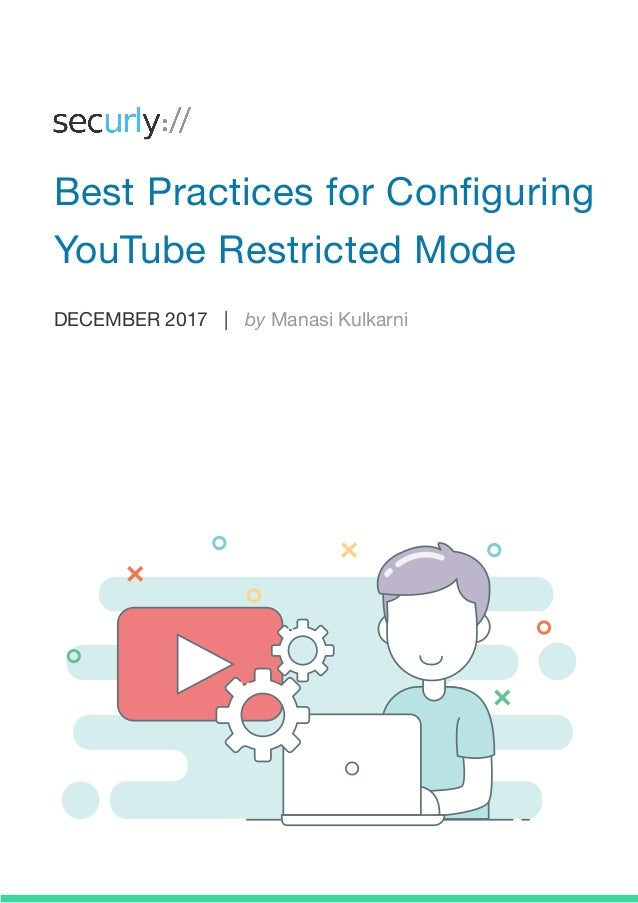 DECEMBER 2017 | by Manasi Kulkarni Best Practices for Configuring YouTube Restricted Mode