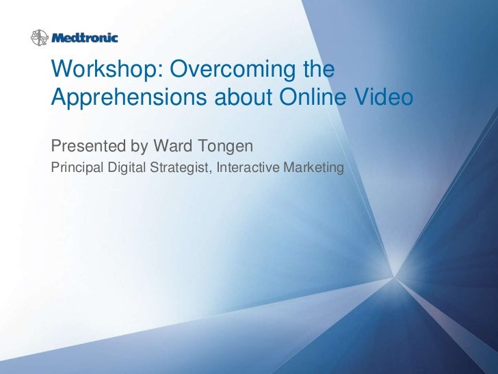 Workshop: Overcoming theApprehensions about Online VideoPresented by Ward TongenPrincipal Digital Strategist, Interactive ...