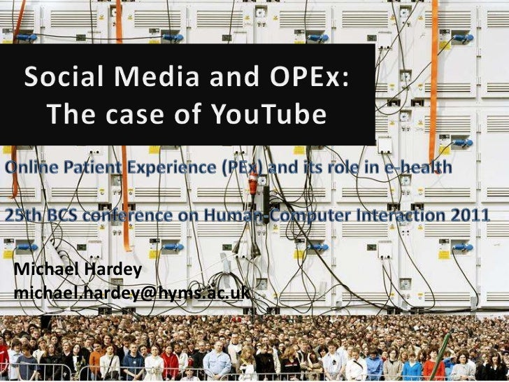 Social Media and OPEx: The case of YouTube<br />Online Patient Experience (PEx) and its role in e-health<br />25th BCS con...