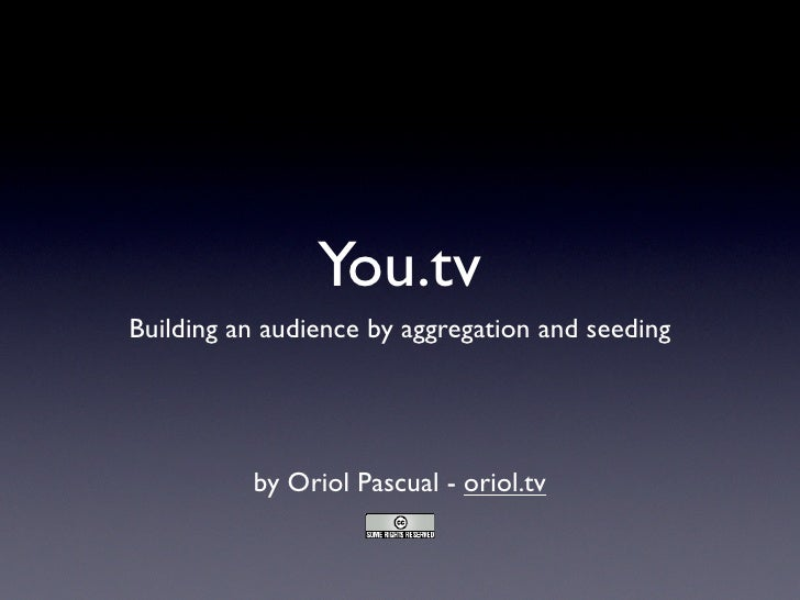 You.tv Building an audience by aggregation and seeding               by Oriol Pascual - oriol.tv