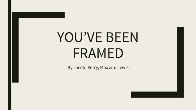 YOU'VE BEEN FRAMED By Jacob, Kerry, Max and Lewis