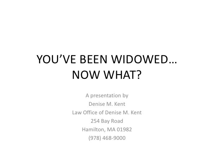 YOU'VE BEEN WIDOWED…NOW WHAT?<br />A presentation by<br />Denise M. Kent<br />Law Office of Denise M. Kent<br />254 Bay Ro...