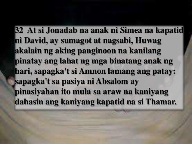 33 Ngayon nga'y huwag isapuso ng aking panginoon na hari ang bagay, na akalain ang lahat ng mga anak ng hari ay patay: sap...