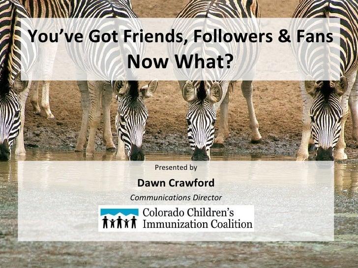 You've Got Friends, Followers & Fans  Now What? <ul><li>Presented by </li></ul><ul><li>Dawn Crawford </li></ul><ul><li>Com...
