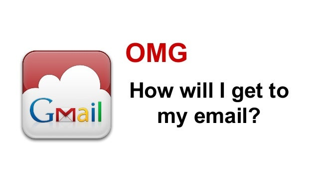 How will I get to my email? OMG